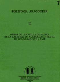 Obras de la capilla de música de la catedral de Albarracín (Teruel) de los siglos XVII y XVIII [Polifonía Aragonesa, III]