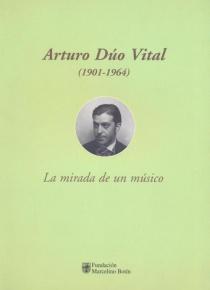 Arturo Dúo Vital (1901-1964). La mirada de un músico.