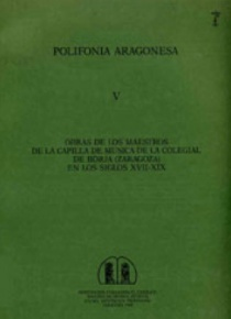 Obras de los maestros de la capilla de música de la colegial de Borja (Zaragoza) en los siglos XVII-XIX [Polifonía Aragonesa, V]